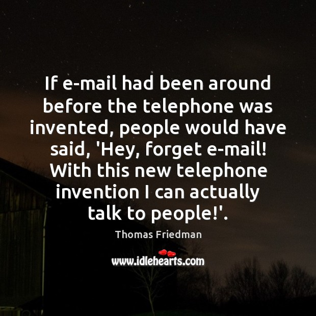 If e-mail had been around before the telephone was invented, people would Thomas Friedman Picture Quote