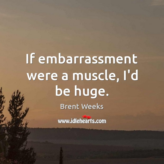 If embarrassment were a muscle, I'd be huge. Image