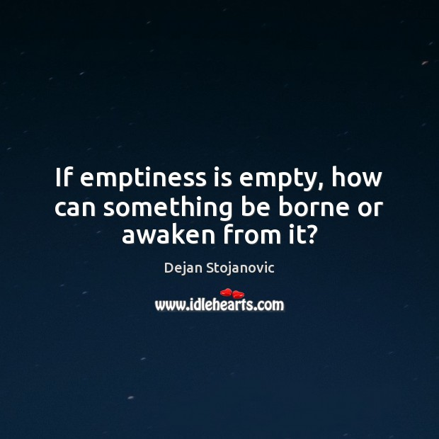 If emptiness is empty, how can something be borne or awaken from it? Dejan Stojanovic Picture Quote