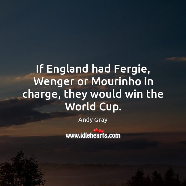 If England had Fergie, Wenger or Mourinho in charge, they would win the World Cup. Image