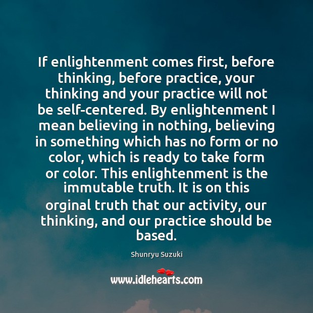 If enlightenment comes first, before thinking, before practice, your thinking and your Image