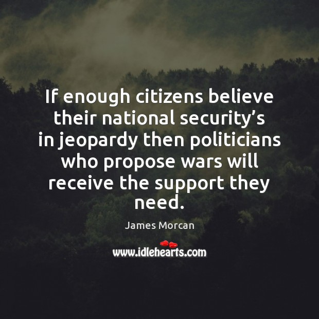 If enough citizens believe their national security's in jeopardy then politicians James Morcan Picture Quote