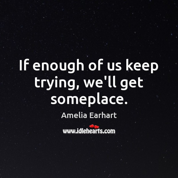 If enough of us keep trying, we'll get someplace. Image