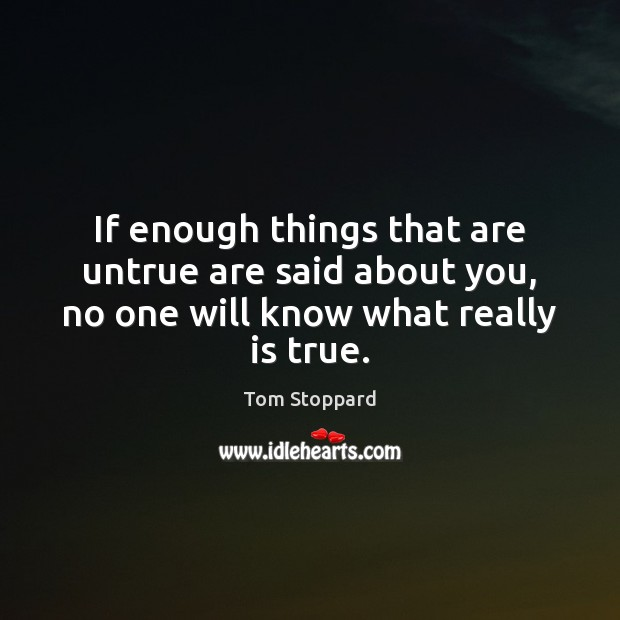 If enough things that are untrue are said about you, no one will know what really is true. Image