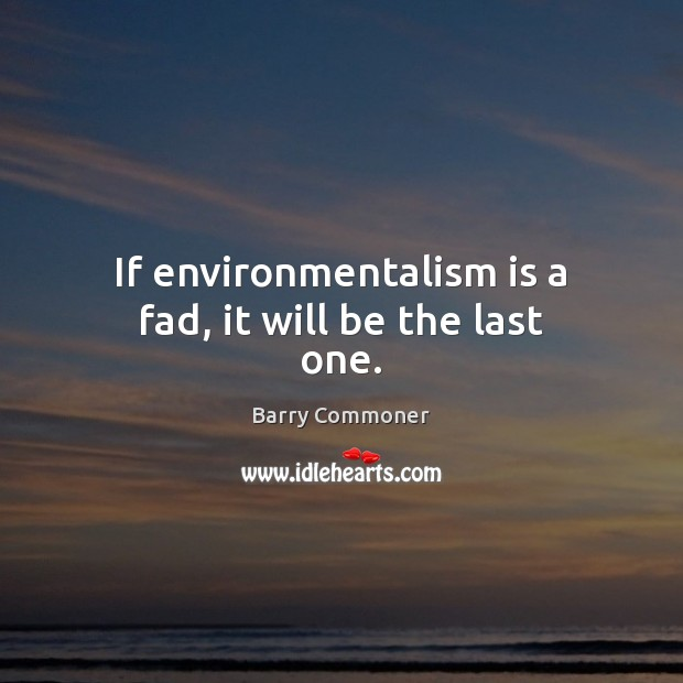 If environmentalism is a fad, it will be the last one. Image
