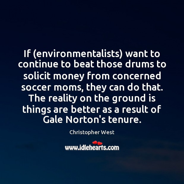 If (environmentalists) want to continue to beat those drums to solicit money Christopher West Picture Quote