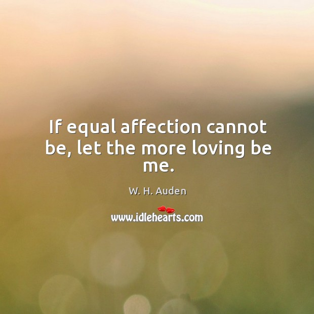 If equal affection cannot be, let the more loving be me. Image