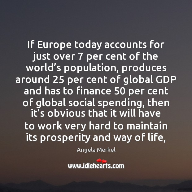 If Europe today accounts for just over 7 per cent of the world' Angela Merkel Picture Quote