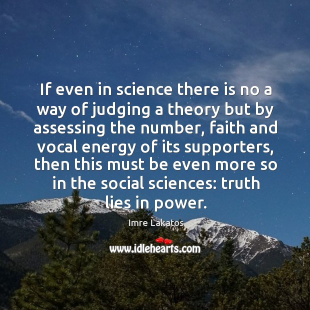 If even in science there is no a way of judging a theory but by assessing the number Image