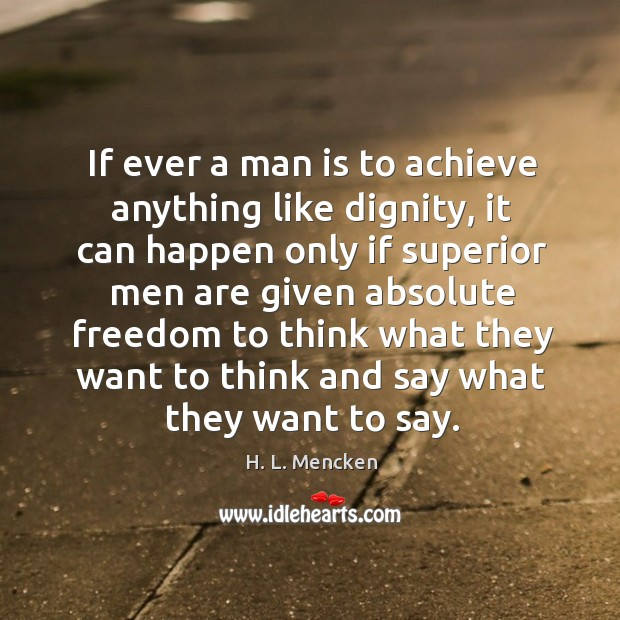 If ever a man is to achieve anything like dignity, it can Image