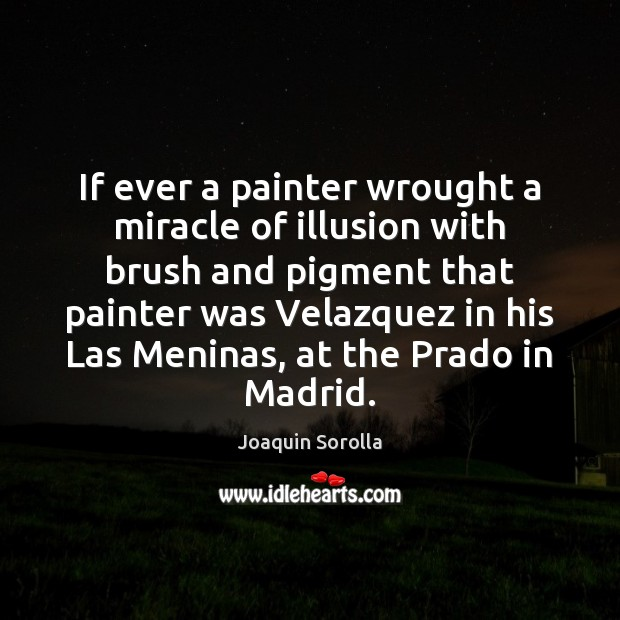 If ever a painter wrought a miracle of illusion with brush and Joaquin Sorolla Picture Quote
