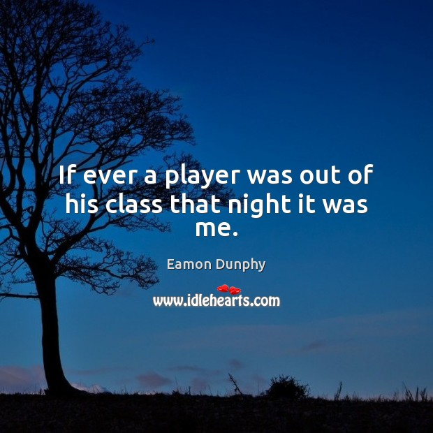 If ever a player was out of his class that night it was me. Image