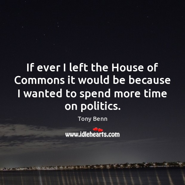 If ever I left the House of Commons it would be because Tony Benn Picture Quote