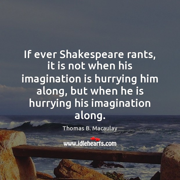 If ever Shakespeare rants, it is not when his imagination is hurrying Imagination Quotes Image