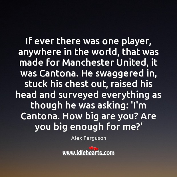 If ever there was one player, anywhere in the world, that was Alex Ferguson Picture Quote