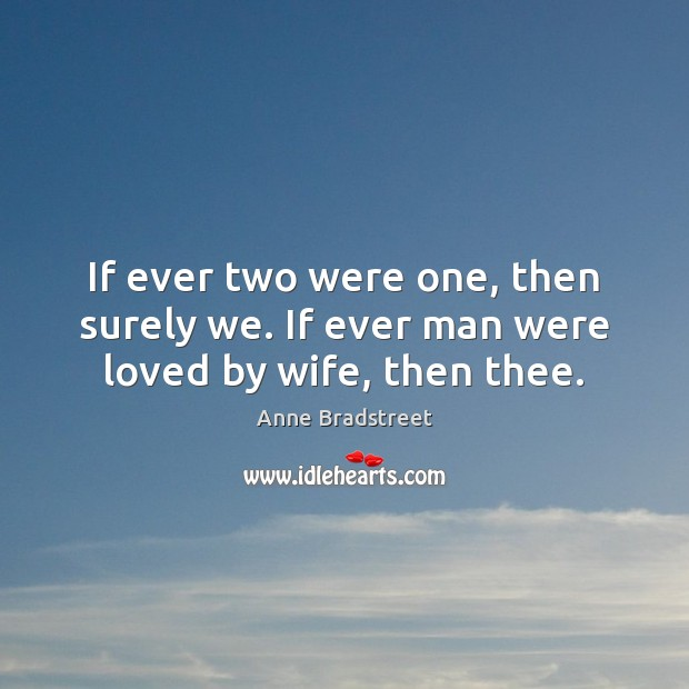 Image, If ever two were one, then surely we. If ever man were loved by wife, then thee.