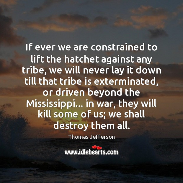 Image, If ever we are constrained to lift the hatchet against any tribe,