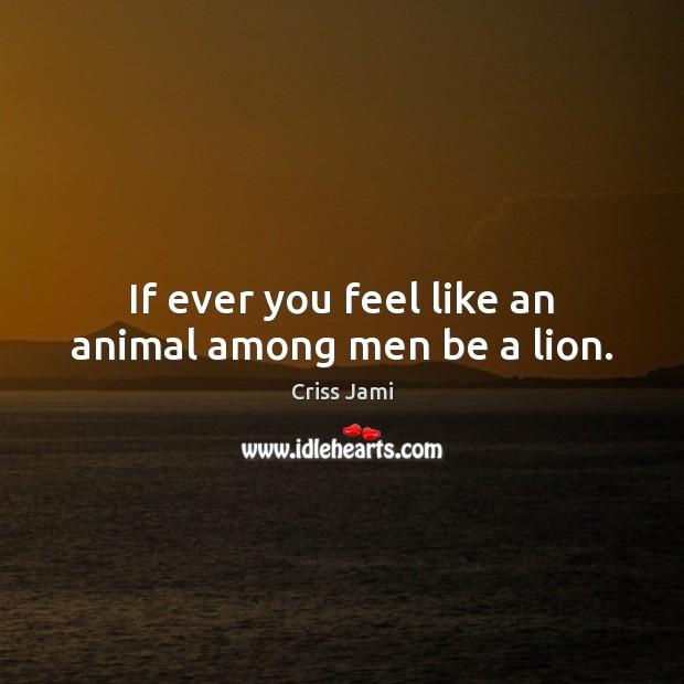 If ever you feel like an animal among men be a lion. Image