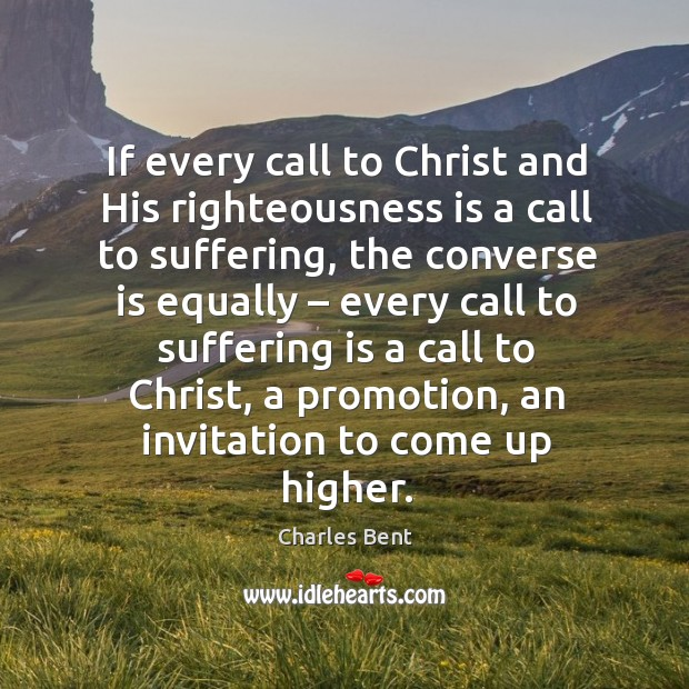 If every call to christ and his righteousness is a call to suffering, the converse is equally Image