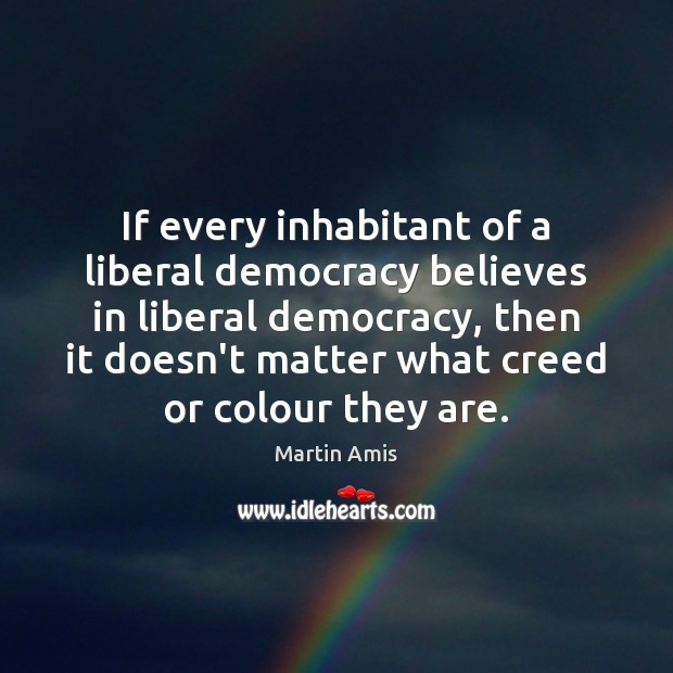 Image, If every inhabitant of a liberal democracy believes in liberal democracy, then