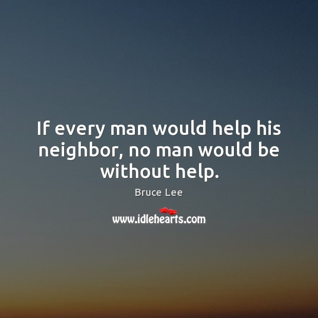If every man would help his neighbor, no man would be without help. Bruce Lee Picture Quote