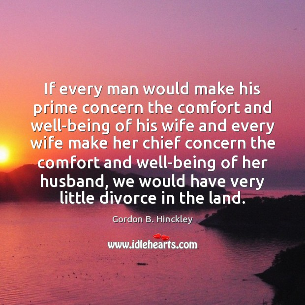If every man would make his prime concern the comfort and well-being Gordon B. Hinckley Picture Quote