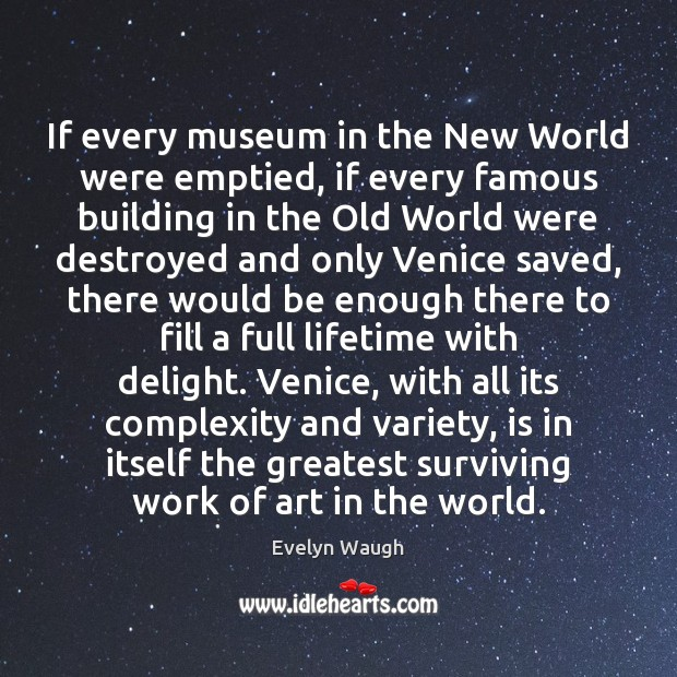If every museum in the New World were emptied, if every famous Evelyn Waugh Picture Quote