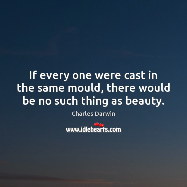 If every one were cast in the same mould, there would be no such thing as beauty. Charles Darwin Picture Quote