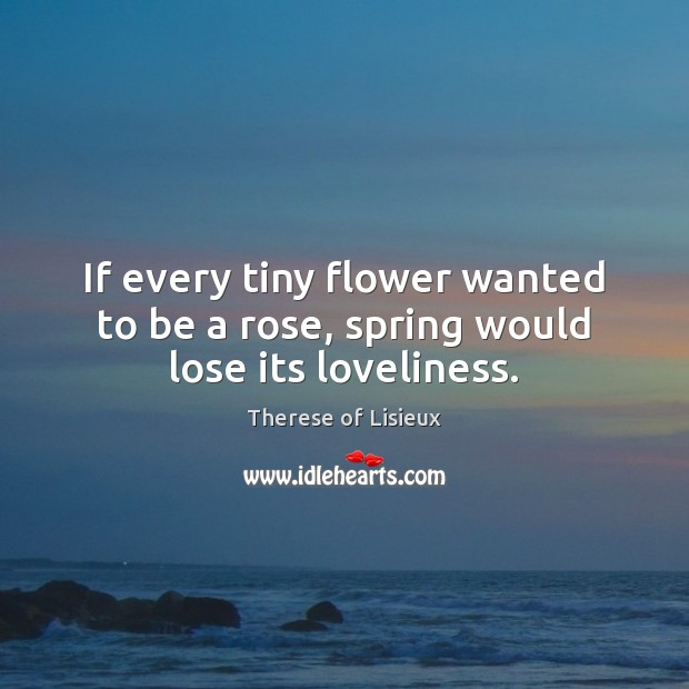 Image, If every tiny flower wanted to be a rose, spring would lose its loveliness.