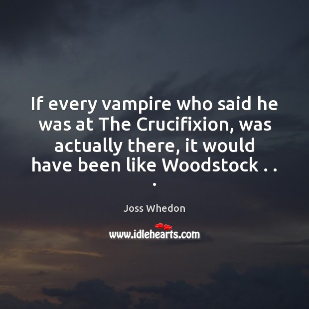 If every vampire who said he was at The Crucifixion, was actually Joss Whedon Picture Quote