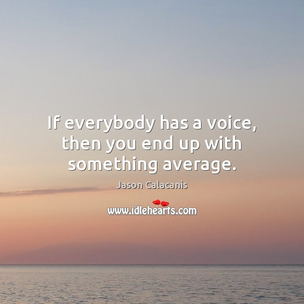 Image, If everybody has a voice, then you end up with something average.