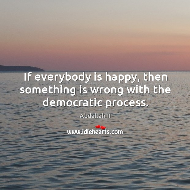 Image, If everybody is happy, then something is wrong with the democratic process.