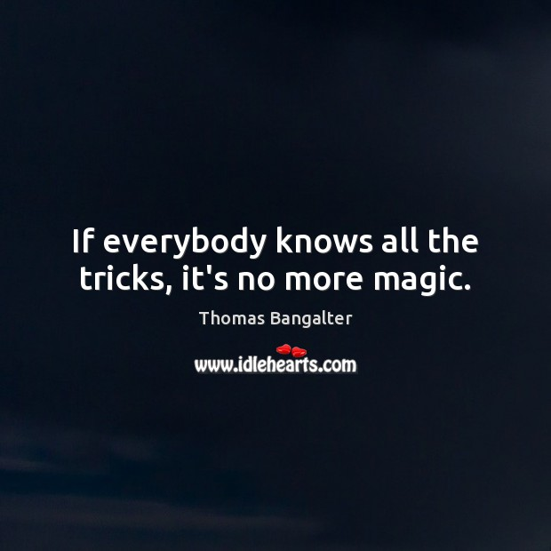 If everybody knows all the tricks, it's no more magic. Image