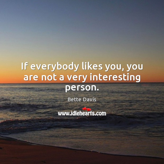 If everybody likes you, you are not a very interesting person. Image