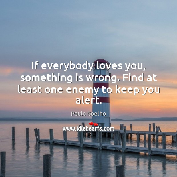 If everybody loves you, something is wrong. Find at least one enemy to keep you alert. Image