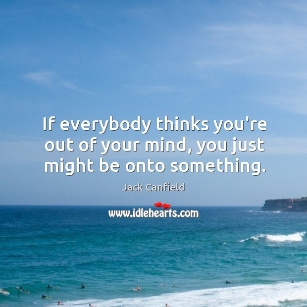 If everybody thinks you're out of your mind, you just might be onto something. Image