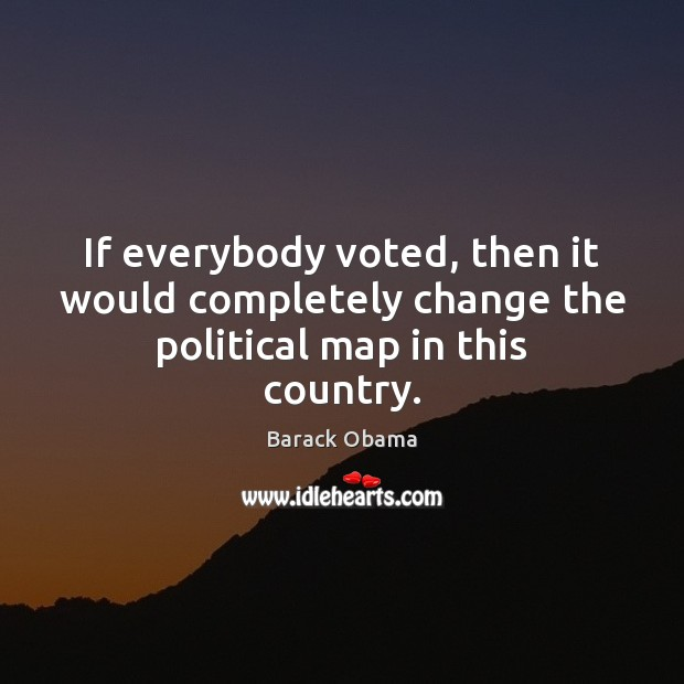 If everybody voted, then it would completely change the political map in this country. Image