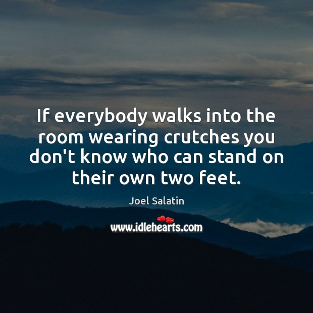 If everybody walks into the room wearing crutches you don't know who Joel Salatin Picture Quote