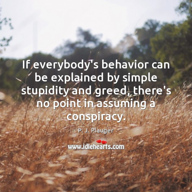 If everybody's behavior can be explained by simple stupidity and greed, there's Behavior Quotes Image