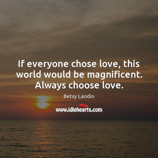 Image, If everyone chose love, this world would be magnificent. Always choose love.