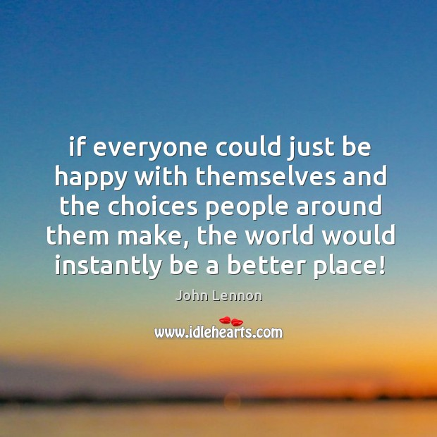 If everyone could just be happy with themselves and the choices people Image