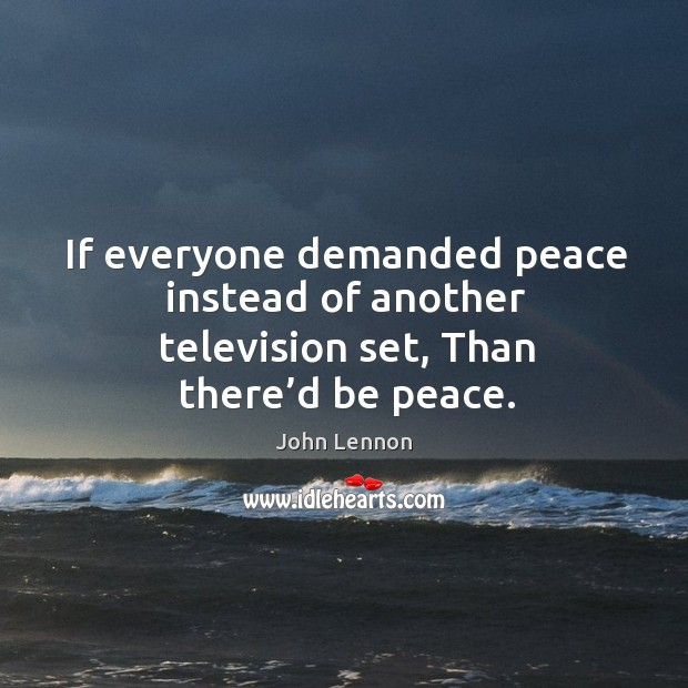 If everyone demanded peace instead of another television set, than there'd be peace. Image