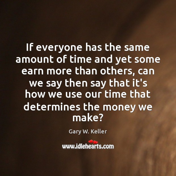 If everyone has the same amount of time and yet some earn Image