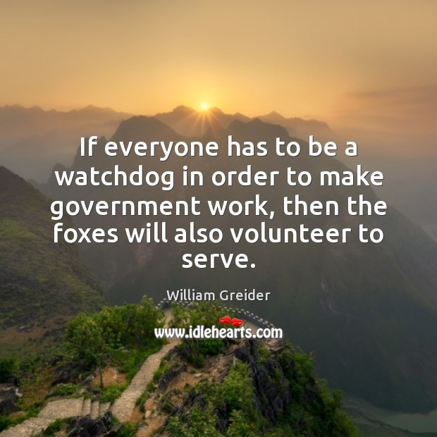 If everyone has to be a watchdog in order to make government William Greider Picture Quote