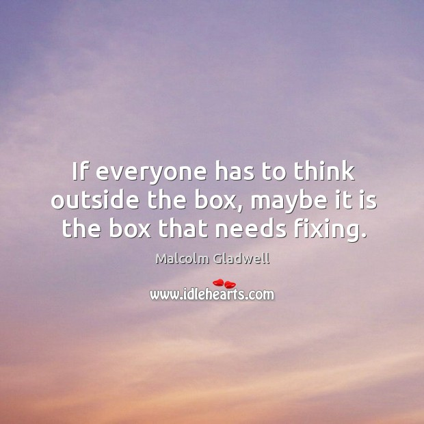 Image about If everyone has to think outside the box, maybe it is the box that needs fixing.