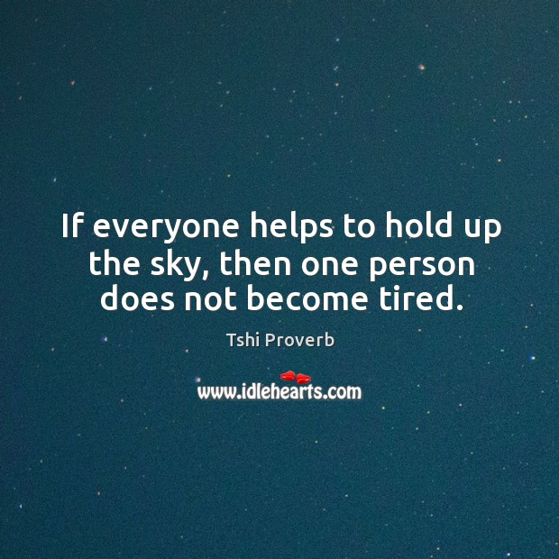 If everyone helps to hold up the sky, then one person does not become tired. Tshi Proverbs Image