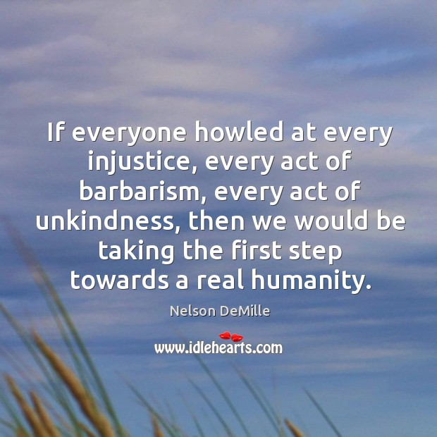 If everyone howled at every injustice, every act of barbarism Nelson DeMille Picture Quote