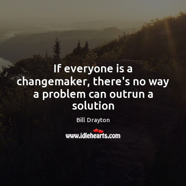 If everyone is a changemaker, there's no way a problem can outrun a solution Image