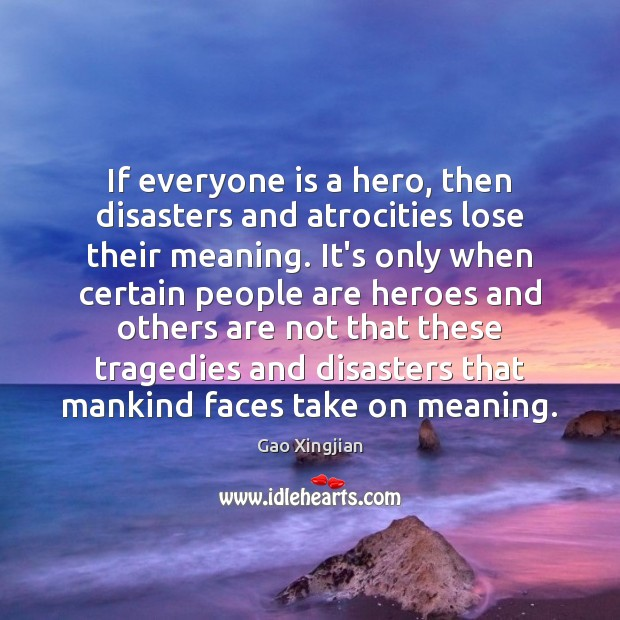 If everyone is a hero, then disasters and atrocities lose their meaning. Gao Xingjian Picture Quote
