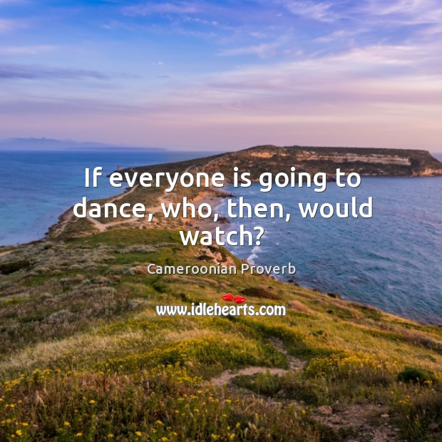 If everyone is going to dance, who, then, would watch? Cameroonian Proverbs Image